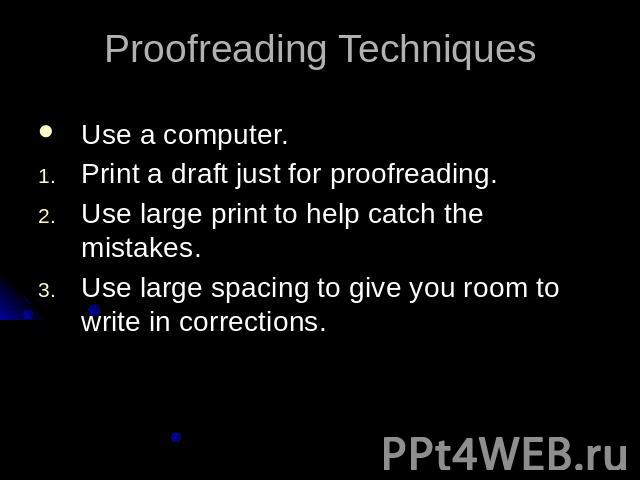 Proofreading TechniquesUse a computer.Print a draft just for proofreading.Use large print to help catch the mistakes.Use large spacing to give you room to write in corrections.