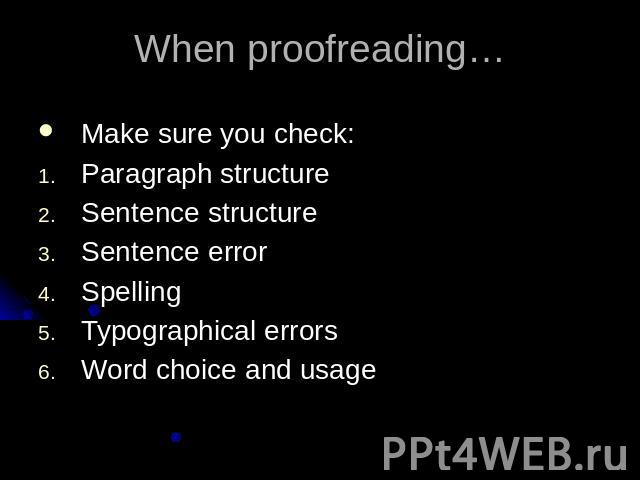 When proofreading…Make sure you check:Paragraph structureSentence structureSentence errorSpellingTypographical errorsWord choice and usage