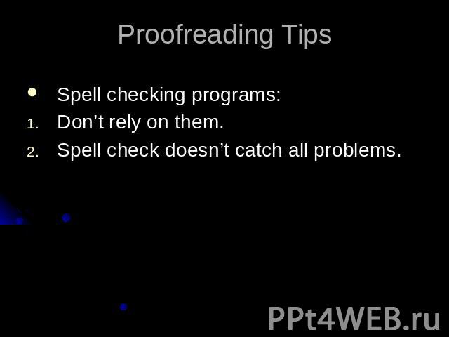 Proofreading TipsSpell checking programs:Don't rely on them.Spell check doesn't catch all problems.
