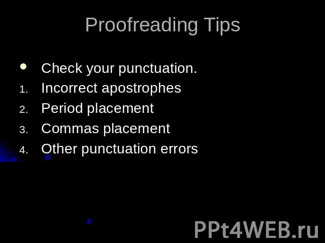 Proofreading TipsCheck your punctuation.Incorrect apostrophesPeriod placementCommas placementOther punctuation errors