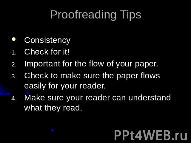 Proofreading TipsConsistencyCheck for it!Important for the flow of your paper.Check to make sure the paper flows easily for your reader.Make sure your reader can understand what they read.