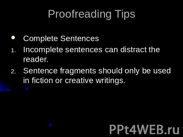 Proofreading TipsComplete SentencesIncomplete sentences can distract the reader.Sentence fragments should only be used in fiction or creative writings.