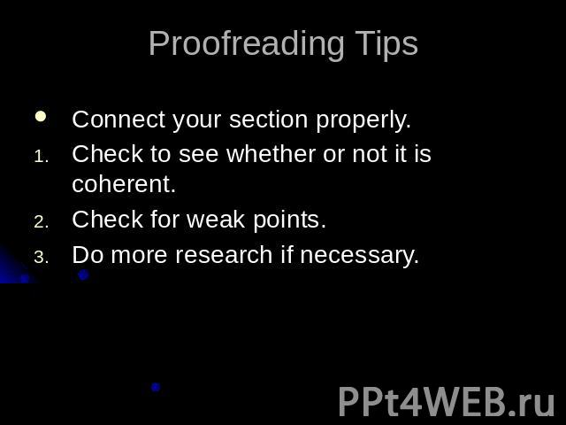 Proofreading TipsConnect your section properly.Check to see whether or not it is coherent.Check for weak points.Do more research if necessary.