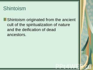 Shintoism Shintoism originated from the ancient cult of the spiritualization of