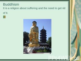 BuddhismIt is a religion about suffering and the need to get rid of it.
