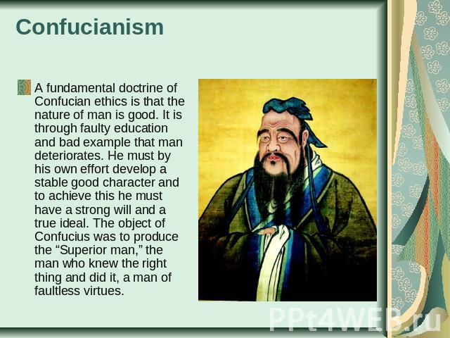 Confucianism A fundamental doctrine of Confucian ethics is that the nature of man is good. It is through faulty education and bad example that man deteriorates. He must by his own effort develop a stable good character and to achieve this he must ha…