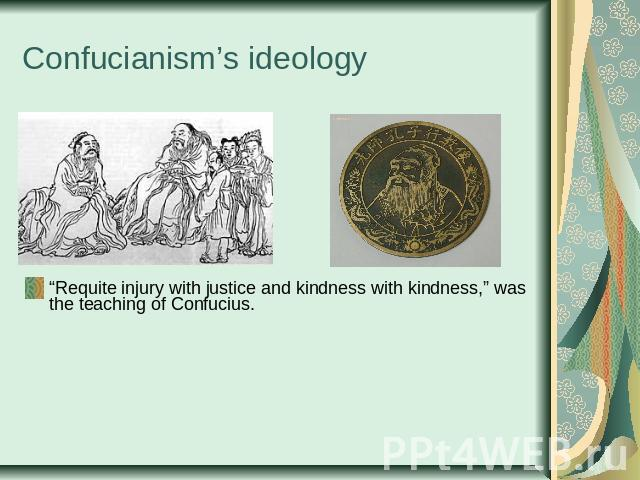 "Confucianism's ideology ""Requite injury with justice and kindness with kindness,"" was the teaching of Confucius."