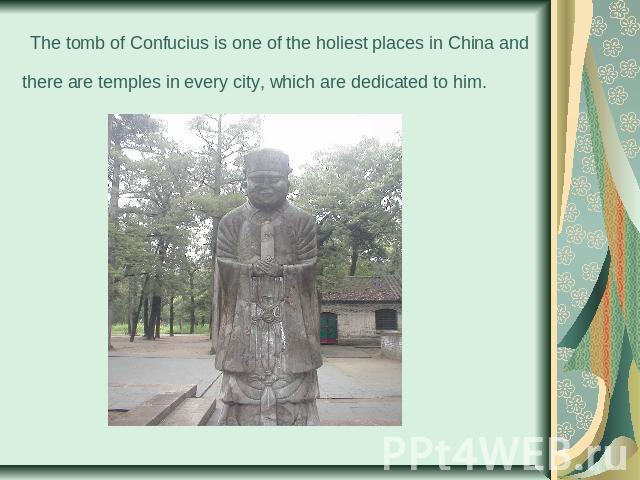 The tomb of Confucius is one of the holiest places in China and there are temples in every city, which are dedicated to him.