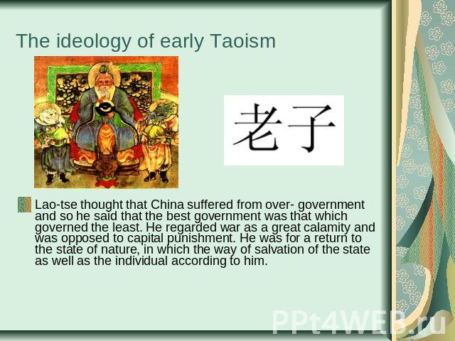 The ideology of early Taoism Lao-tse thought that China suffered from over- government and so he said that the best government was that which governed the least. He regarded war as a great calamity and was opposed to capital punishment. He was for a…