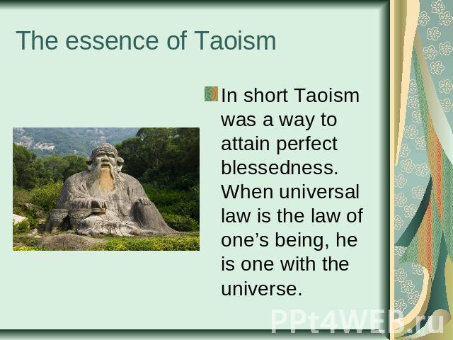 The essence of Taoism In short Taoism was a way to attain perfect blessedness. When universal law is the law of one's being, he is one with the universe.