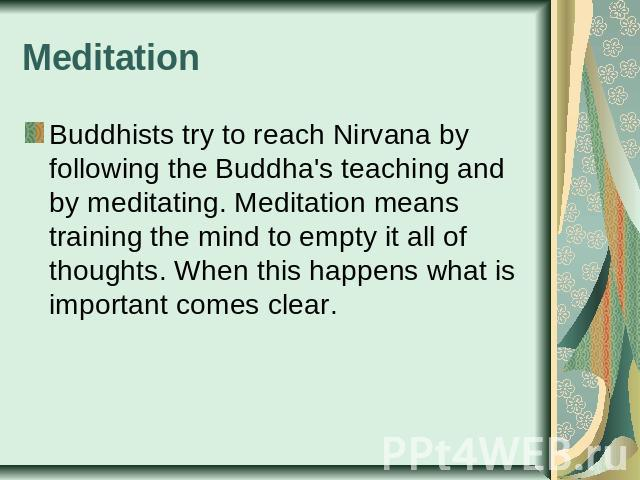 Meditation Buddhists try to reach Nirvana by following the Buddha's teaching and by meditating. Meditation means training the mind to empty it all of thoughts. When this happens what is important comes clear.