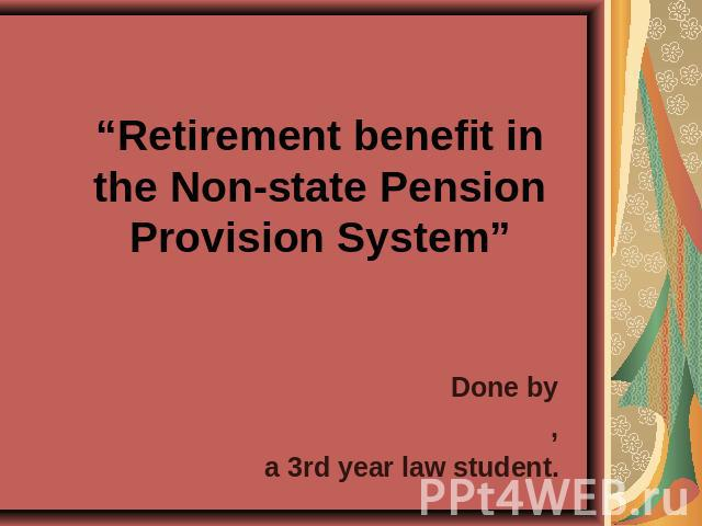 Retirement benefit in the Non-state Pension Provision System Done by,a 3rd year law student.