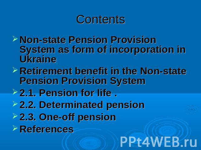 Contents Non-state Pension Provision System as form of incorporation in UkraineRetirement benefit in the Non-state Pension Provision System2.1. Pension for life . 2.2. Determinated pension2.3. One-off pension References