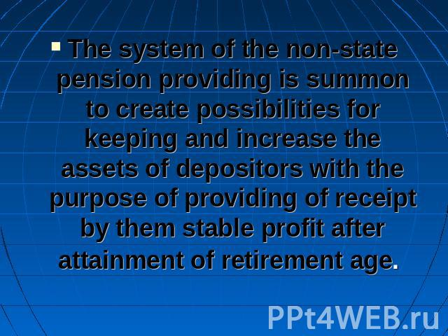 The system of the non-state pension providing is summon to create possibilities for keeping and increase the assets of depositors with the purpose of providing of receipt by them stable profit after attainment of retirement age.