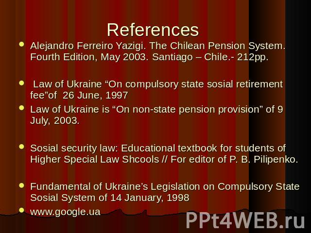 "References Alejandro Ferreiro Yazigi. The Chilean Pension System. Fourth Edition, May 2003. Santiago – Chile.- 212pp. Law of Ukraine ""On compulsory state sosial retirement fee""of 26 June, 1997 Law of Ukraine is ""On non-state pension provision"" of 9 …"