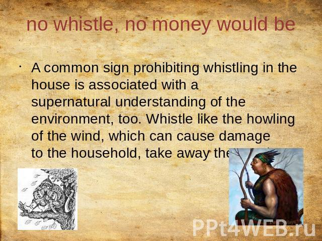 no whistle, no money would be A common sign prohibiting whistling in the house is associated with a supernatural understanding of the environment, too. Whistle like the howling of the wind, which can cause damage to the household, take away the good.