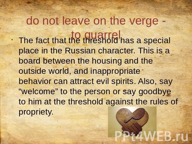 "do not leave on the verge - to quarrel The fact that the threshold has a special place in the Russian character. This is a board between the housing and the outside world, and inappropriate behavior can attract evil spirits. Also, say ""welcome"" to t…"