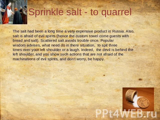 Sprinkle salt - to quarrel The salt had been a long time a very expensive product in Russia. Also, salt is afraid of evil spirits (hence the custom towel come guests with bread and salt). Scattered salt avoids trouble once. Popular wisdom advises, w…