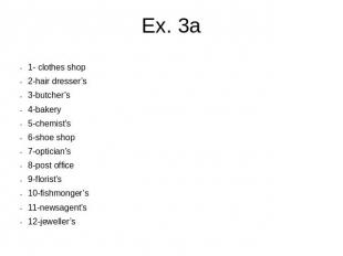 Ex. 3a 1- clothes shop2-hair dresser's3-butcher's4-bakery5-chemist's6-shoe shop7