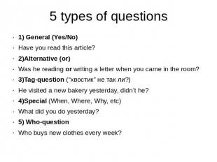 5 types of questions 1) General (Yes/No)Have you read this article?2)Alternative