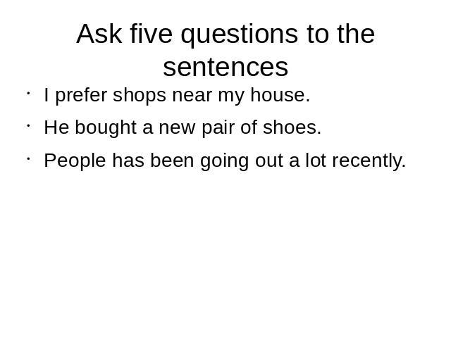Ask five questions to the sentences I prefer shops near my house.He bought a new pair of shoes.People has been going out a lot recently.