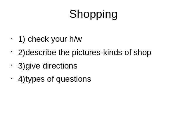 Shopping 1) check your h/w2)describe the pictures-kinds of shop3)give directions4)types of questions