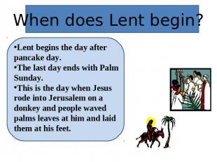 When does Lent begin? Lent begins the day after pancake day.The last day ends wi
