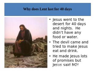 Why does Lent last for 40 days Jesus went to the desert for 40 days and nights.
