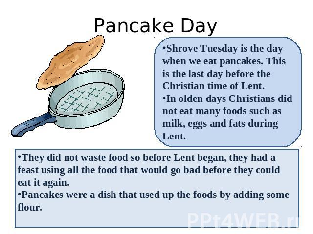 Pancake Day Shrove Tuesday is the day when we eat pancakes. This is the last day before the Christian time of Lent. In olden days Christians did not eat many foods such as milk, eggs and fats during Lent. They did not waste food so before Lent began…