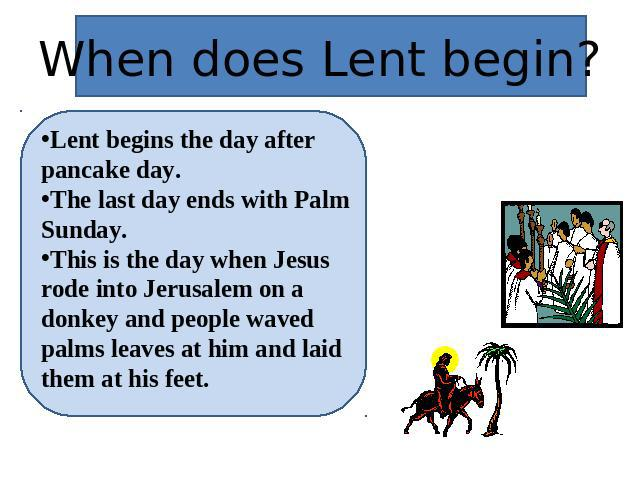 When does Lent begin? Lent begins the day after pancake day.The last day ends with Palm Sunday.This is the day when Jesus rode into Jerusalem on a donkey and people waved palms leaves at him and laid them at his feet.
