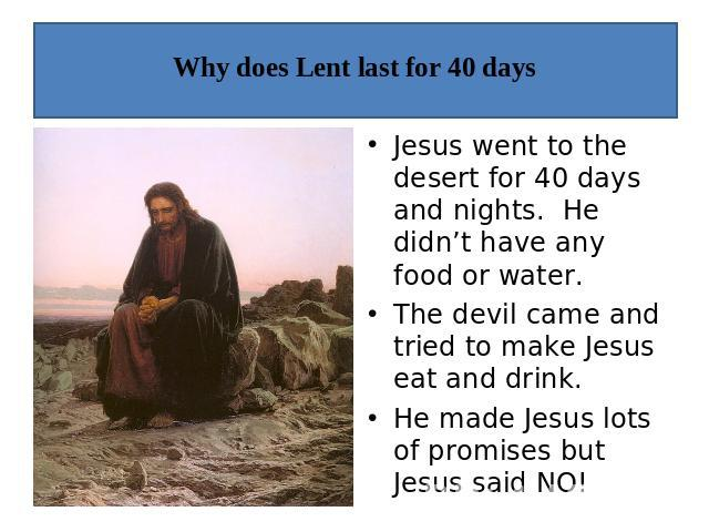 Why does Lent last for 40 days Jesus went to the desert for 40 days and nights. He didn't have any food or water.The devil came and tried to make Jesus eat and drink.He made Jesus lots of promises but Jesus said NO!