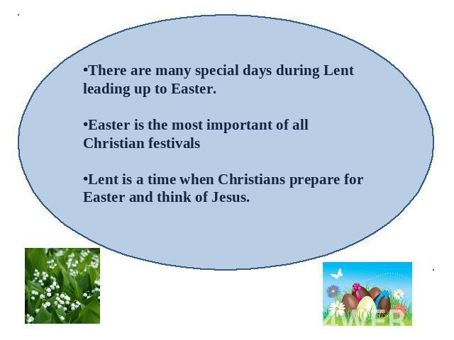 There are many special days during Lent leading up to Easter.Easter is the most important of all Christian festivalsLent is a time when Christians prepare for Easter and think of Jesus.