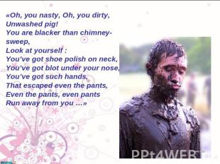 «Oh, you nasty, Oh, you dirty, Unwashed pig! You аre blacker than chimney-sweep,