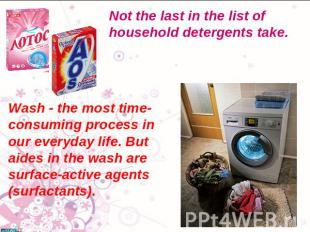 Not the last in the list of household detergents take. Wash - the most time-cons