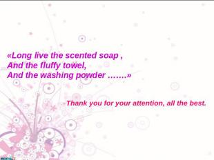 «Long live the scented soap ,And the fluffy towel,And the washing powder …….»Tha