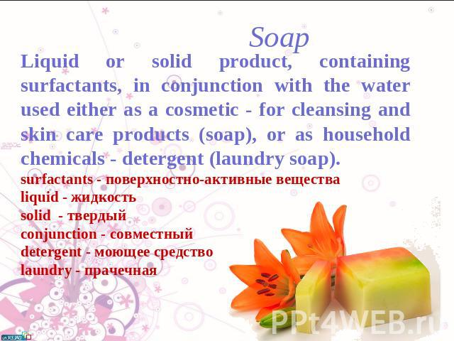 Soap Liquid or solid product, containing surfactants, in conjunction with the water used either as a cosmetic - for cleansing and skin care products (soap), or as household chemicals - detergent (laundry soap).surfactants - поверхностно-активные вещ…