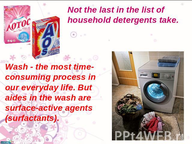 Not the last in the list of household detergents take. Wash - the most time-consuming process in our everyday life. But aides in the wash are surface-active agents (surfactants).