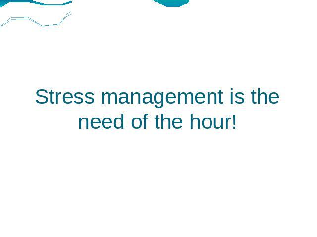 Stress management is the need of the hour!