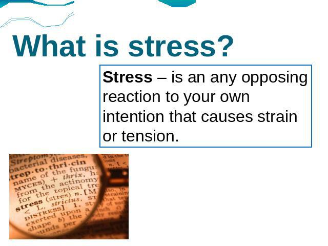 What is stress? Stress – is an any opposing reaction to your own intention that causes strain or tension.