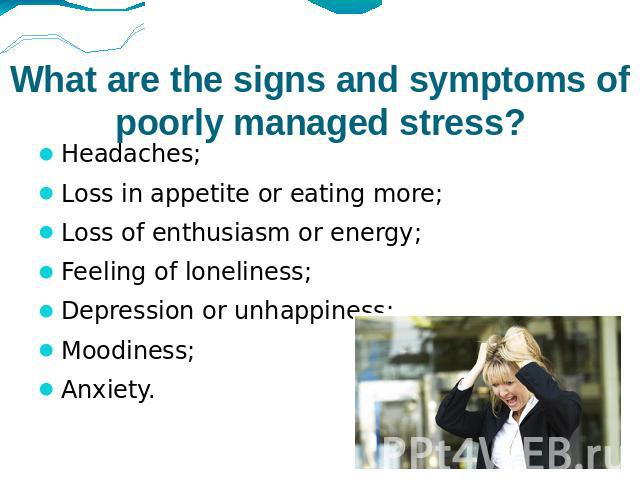 What are the signs and symptoms of poorly managed stress? Headaches; Loss in appetite or eating more;Loss of enthusiasm or energy;Feeling of loneliness;Depression or unhappiness;Moodiness;Anxiety.
