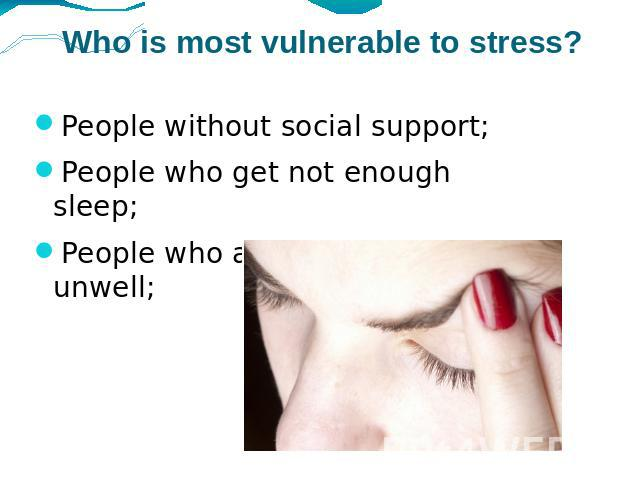 Who is most vulnerable to stress? People without social support;People who get not enough sleep;People who are physically unwell;
