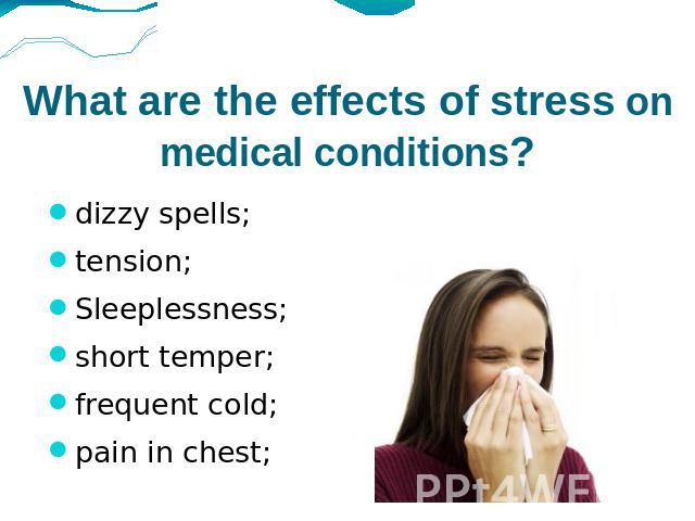 What are the effects of stress on medical conditions? dizzy spells;tension;Sleeplessness;short temper;frequent cold;pain in chest;