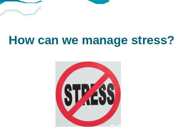 How can we manage stress?