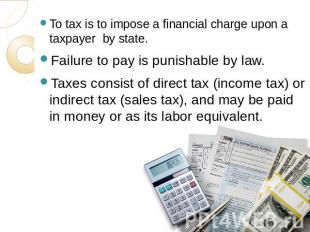 To tax is to impose a financial charge upon a taxpayer by state.Failure to pay i