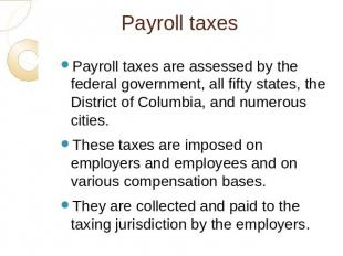 Payroll taxes Payroll taxes are assessed by the federal government, all fifty st