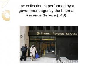 Tax collection is performed by a government agency the Internal Revenue Service