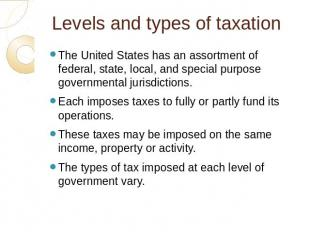 Levels and types of taxation The United States has an assortment of federal, sta