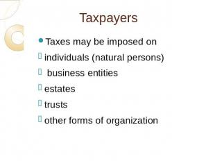 Taxpayers Taxes may be imposed onindividuals (natural persons) business entities