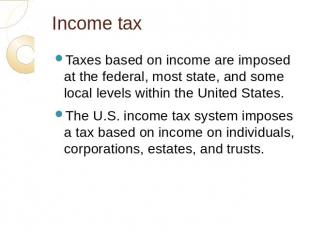 Income tax Taxes based on income are imposed at the federal, most state, and som