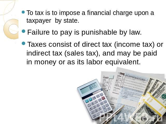To tax is to impose a financial charge upon a taxpayer by state.Failure to pay is punishable by law.Taxes consist of direct tax (income tax) or indirect tax (sales tax), and may be paid in money or as its labor equivalent.